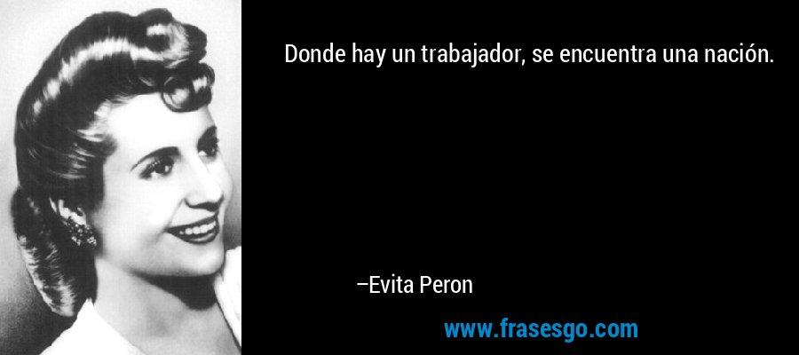 Donde hay un trabajador, se encuentra una nación. – Evita Peron