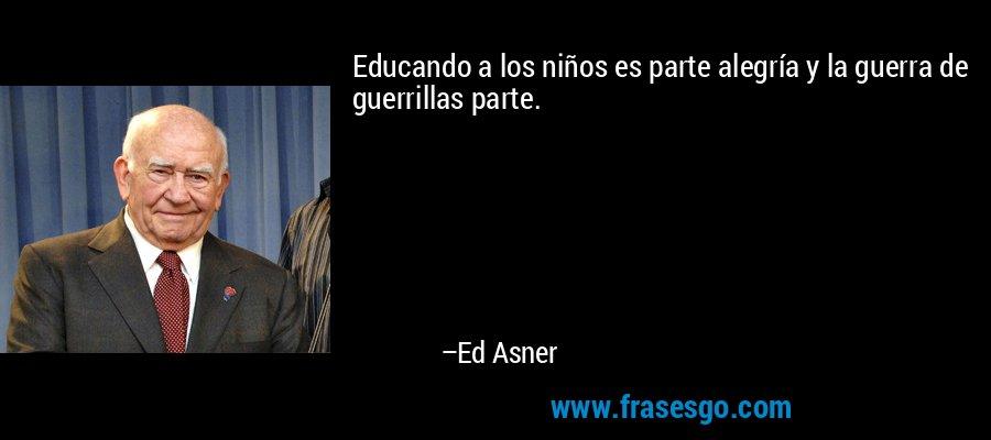 Educando a los niños es parte alegría y la guerra de guerrillas parte. – Ed Asner