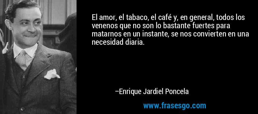 El amor, el tabaco, el café y, en general, todos los venenos que no son lo bastante fuertes para matarnos en un instante, se nos convierten en una necesidad diaria. – Enrique Jardiel Poncela