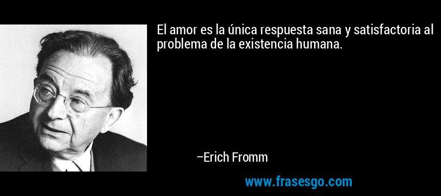 El amor es la única respuesta sana y satisfactoria al problema de la existencia humana. – Erich Fromm