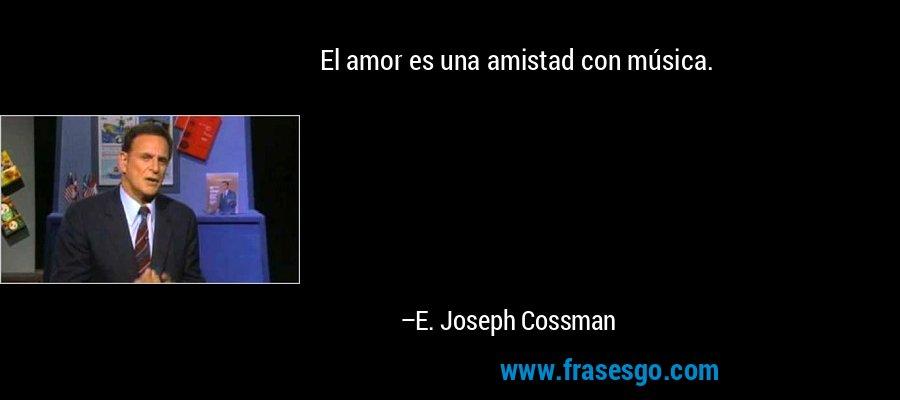 El amor es una amistad con música. – E. Joseph Cossman