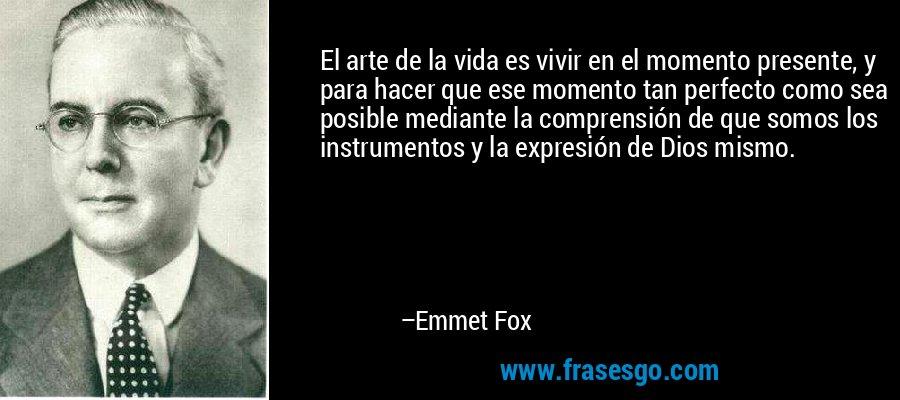 El arte de la vida es vivir en el momento presente, y para hacer que ese momento tan perfecto como sea posible mediante la comprensión de que somos los instrumentos y la expresión de Dios mismo. – Emmet Fox