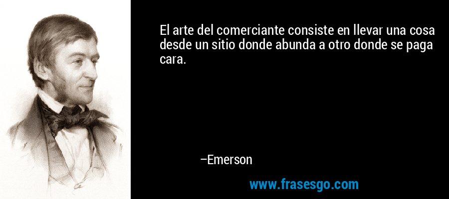 El arte del comerciante consiste en llevar una cosa desde un sitio donde abunda a otro donde se paga cara. – Emerson