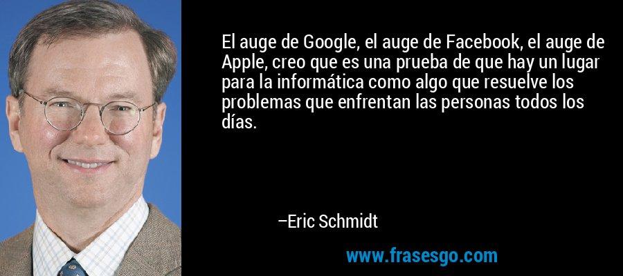 El auge de Google, el auge de Facebook, el auge de Apple, creo que es una prueba de que hay un lugar para la informática como algo que resuelve los problemas que enfrentan las personas todos los días. – Eric Schmidt