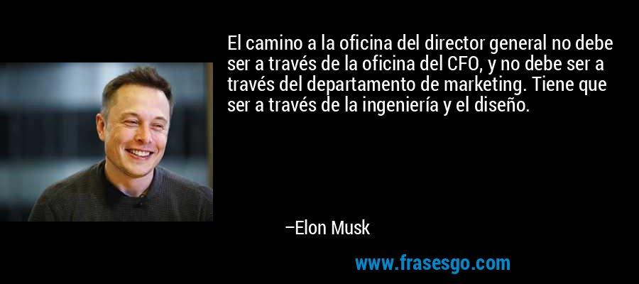 El camino a la oficina del director general no debe ser a través de la oficina del CFO, y no debe ser a través del departamento de marketing. Tiene que ser a través de la ingeniería y el diseño. – Elon Musk