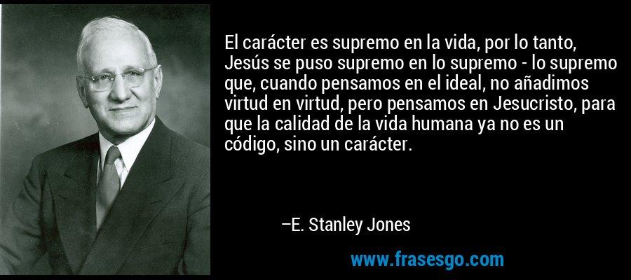 El carácter es supremo en la vida, por lo tanto, Jesús se puso supremo en lo supremo - lo supremo que, cuando pensamos en el ideal, no añadimos virtud en virtud, pero pensamos en Jesucristo, para que la calidad de la vida humana ya no es un código, sino un carácter. – E. Stanley Jones