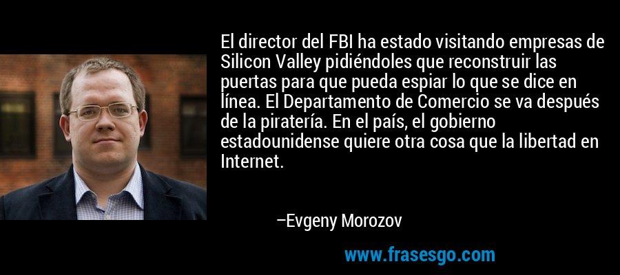 El director del FBI ha estado visitando empresas de Silicon Valley pidiéndoles que reconstruir las puertas para que pueda espiar lo que se dice en línea. El Departamento de Comercio se va después de la piratería. En el país, el gobierno estadounidense quiere otra cosa que la libertad en Internet. – Evgeny Morozov