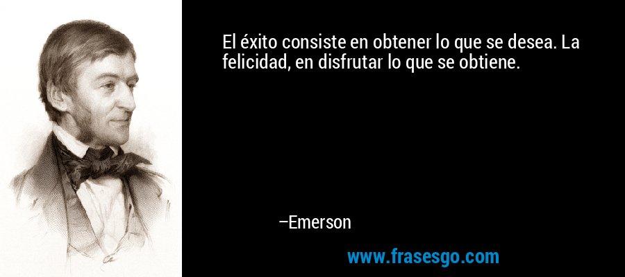 El éxito consiste en obtener lo que se desea. La felicidad, en disfrutar lo que se obtiene. – Emerson