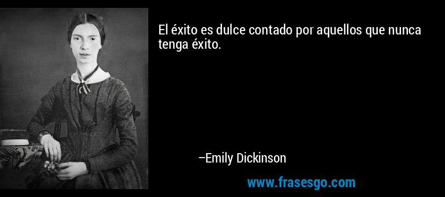 El éxito es dulce contado por aquellos que nunca tenga éxito. – Emily Dickinson