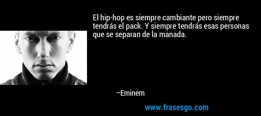 El hip-hop es siempre cambiante pero siempre tendrás el pack. Y siempre tendrás esas personas que se separan de la manada. – Eminem