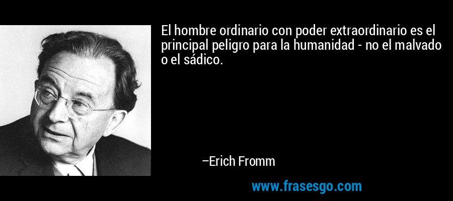 El hombre ordinario con poder extraordinario es el principal peligro para la humanidad - no el malvado o el sádico. – Erich Fromm
