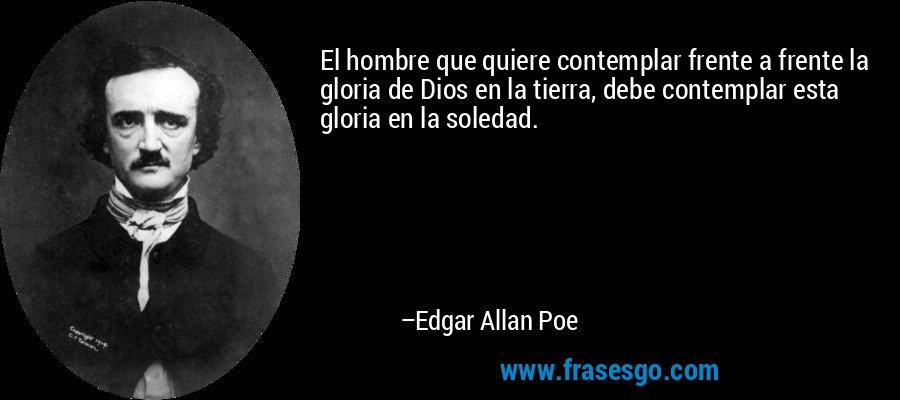 El hombre que quiere contemplar frente a frente la gloria de Dios en la tierra, debe contemplar esta gloria en la soledad. – Edgar Allan Poe