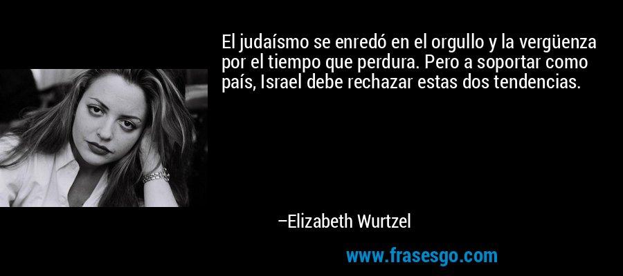 El judaísmo se enredó en el orgullo y la vergüenza por el tiempo que perdura. Pero a soportar como país, Israel debe rechazar estas dos tendencias. – Elizabeth Wurtzel