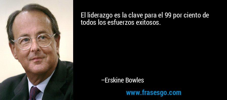 El liderazgo es la clave para el 99 por ciento de todos los esfuerzos exitosos. – Erskine Bowles