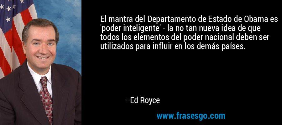 El mantra del Departamento de Estado de Obama es 'poder inteligente' - la no tan nueva idea de que todos los elementos del poder nacional deben ser utilizados para influir en los demás países. – Ed Royce
