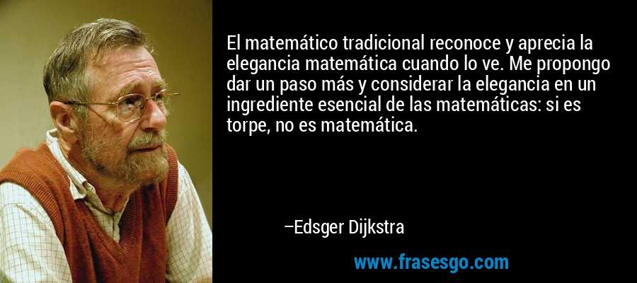 El matemático tradicional reconoce y aprecia la elegancia matemática cuando lo ve. Me propongo dar un paso más y considerar la elegancia en un ingrediente esencial de las matemáticas: si es torpe, no es matemática. – Edsger Dijkstra