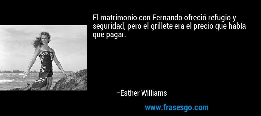 El matrimonio con Fernando ofreció refugio y seguridad, pero el grillete era el precio que había que pagar. – Esther Williams