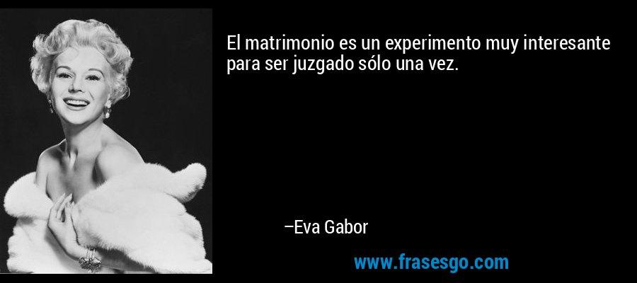 El matrimonio es un experimento muy interesante para ser juzgado sólo una vez. – Eva Gabor