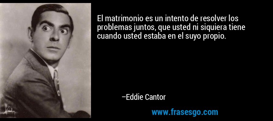 El matrimonio es un intento de resolver los problemas juntos, que usted ni siquiera tiene cuando usted estaba en el suyo propio. – Eddie Cantor