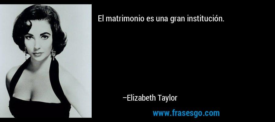 El matrimonio es una gran institución. – Elizabeth Taylor