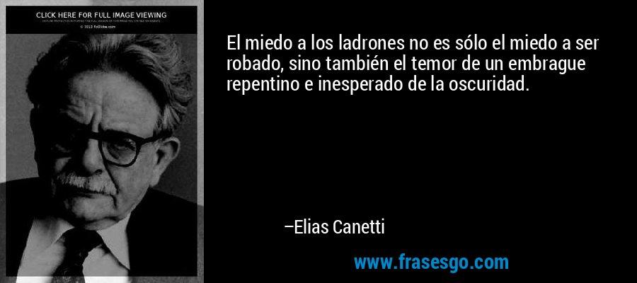 El miedo a los ladrones no es sólo el miedo a ser robado, sino también el temor de un embrague repentino e inesperado de la oscuridad. – Elias Canetti