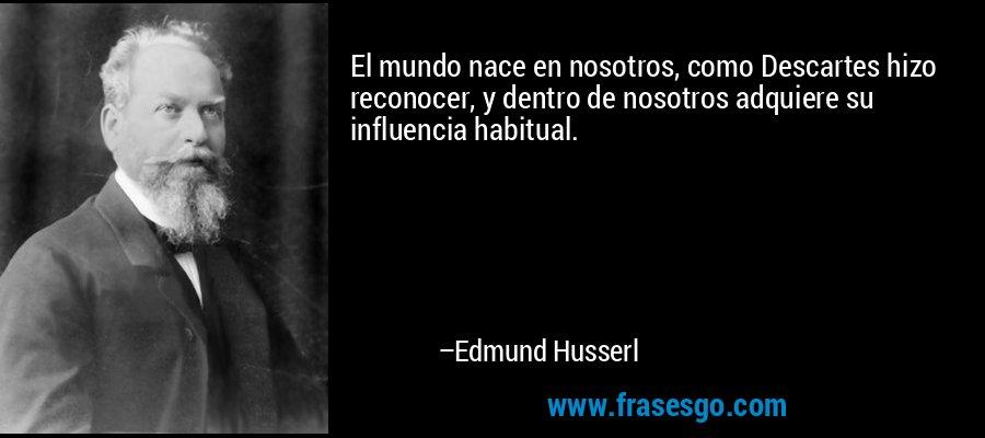 El mundo nace en nosotros, como Descartes hizo reconocer, y dentro de nosotros adquiere su influencia habitual. – Edmund Husserl