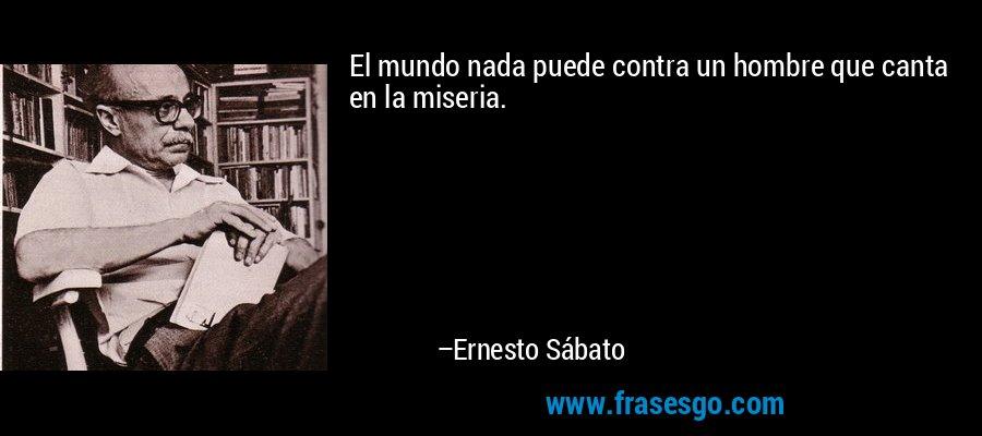 El mundo nada puede contra un hombre que canta en la miseria. – Ernesto Sábato