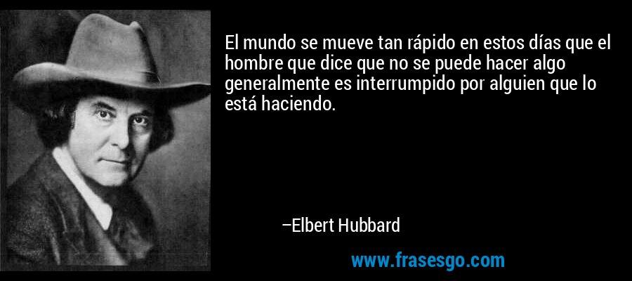 El mundo se mueve tan rápido en estos días que el hombre que dice que no se puede hacer algo generalmente es interrumpido por alguien que lo está haciendo. – Elbert Hubbard