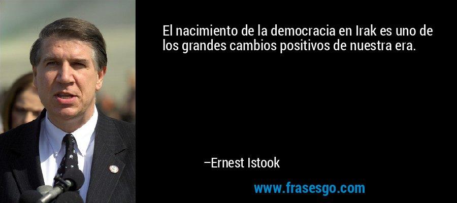 El nacimiento de la democracia en Irak es uno de los grandes cambios positivos de nuestra era. – Ernest Istook