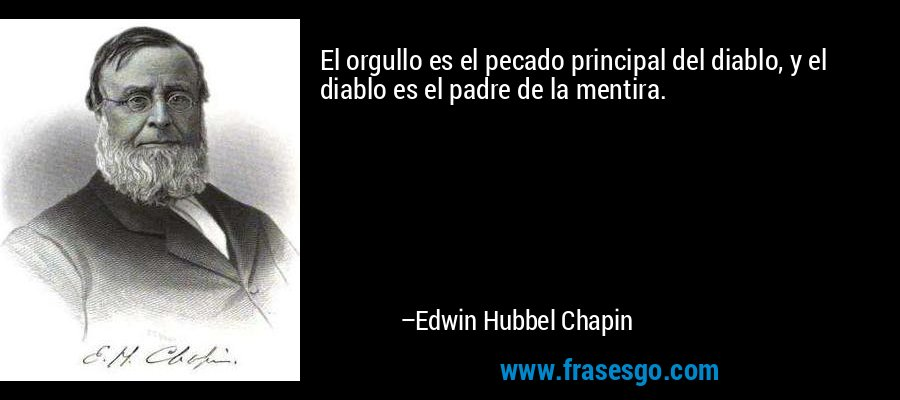 El orgullo es el pecado principal del diablo, y el diablo es el padre de la mentira. – Edwin Hubbel Chapin