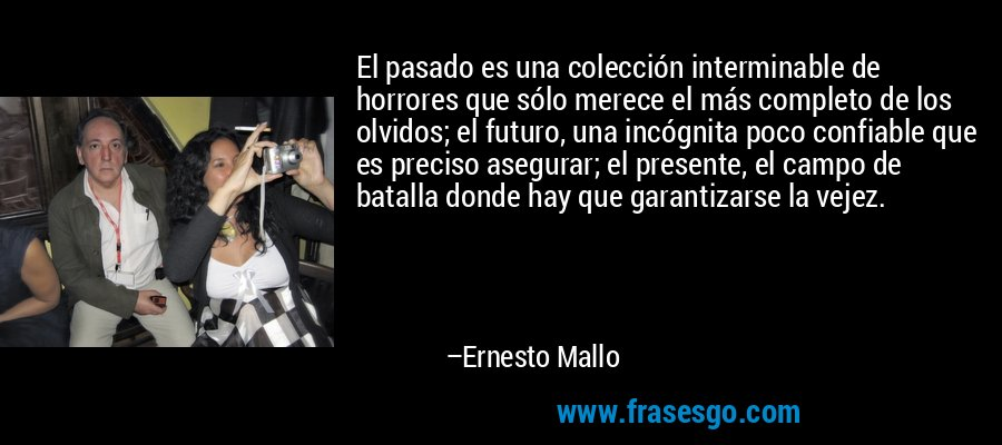 El pasado es una colección interminable de horrores que sólo merece el más completo de los olvidos; el futuro, una incógnita poco confiable que es preciso asegurar; el presente, el campo de batalla donde hay que garantizarse la vejez. – Ernesto Mallo