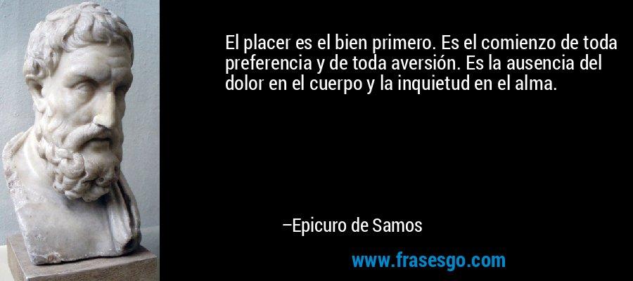 El placer es el bien primero. Es el comienzo de toda preferencia y de toda aversión. Es la ausencia del dolor en el cuerpo y la inquietud en el alma. – Epicuro de Samos