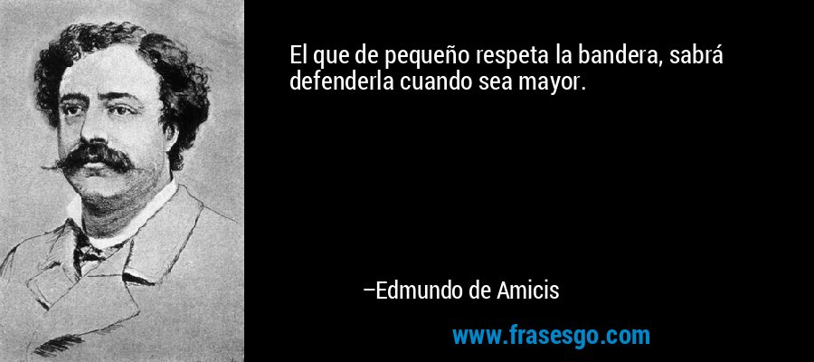 El que de pequeño respeta la bandera, sabrá defenderla cuando sea mayor. – Edmundo de Amicis