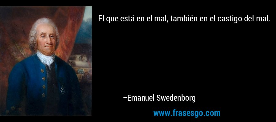 El que está en el mal, también en el castigo del mal. – Emanuel Swedenborg