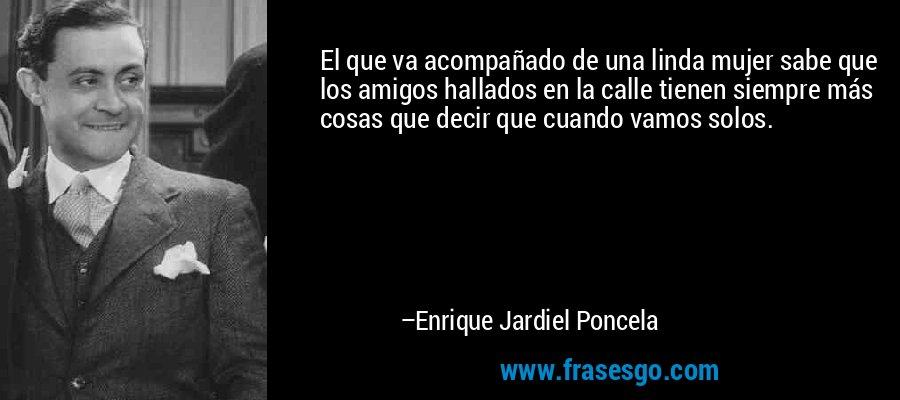 El que va acompañado de una linda mujer sabe que los amigos hallados en la calle tienen siempre más cosas que decir que cuando vamos solos. – Enrique Jardiel Poncela