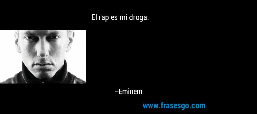 El rap es mi droga. – Eminem