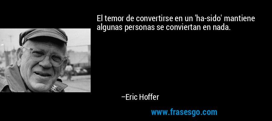 El temor de convertirse en un 'ha-sido' mantiene algunas personas se conviertan en nada. – Eric Hoffer