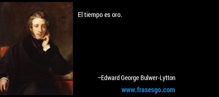 El tiempo es oro. – Edward George Bulwer-Lytton