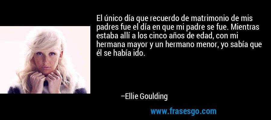 El único día que recuerdo de matrimonio de mis padres fue el día en que mi padre se fue. Mientras estaba allí a los cinco años de edad, con mi hermana mayor y un hermano menor, yo sabía que él se había ido. – Ellie Goulding