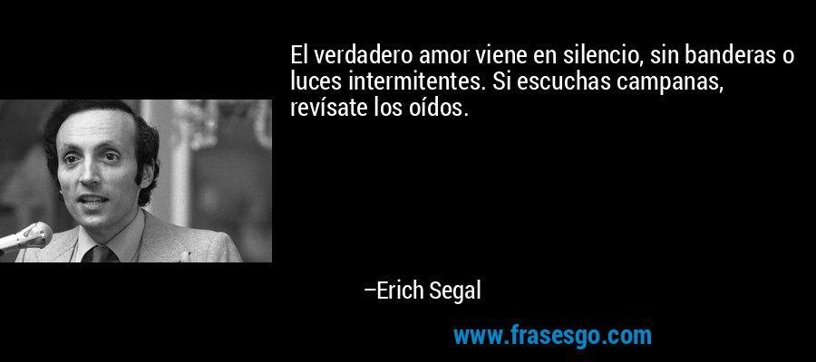 El verdadero amor viene en silencio, sin banderas o luces intermitentes. Si escuchas campanas, revísate los oídos. – Erich Segal