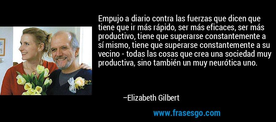 Empujo a diario contra las fuerzas que dicen que tiene que ir más rápido, ser más eficaces, ser más productivo, tiene que superarse constantemente a sí mismo, tiene que superarse constantemente a su vecino - todas las cosas que crea una sociedad muy productiva, sino también un muy neurótica uno. – Elizabeth Gilbert