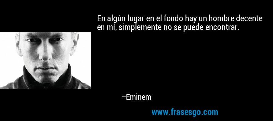 En algún lugar en el fondo hay un hombre decente en mí, simplemente no se puede encontrar. – Eminem