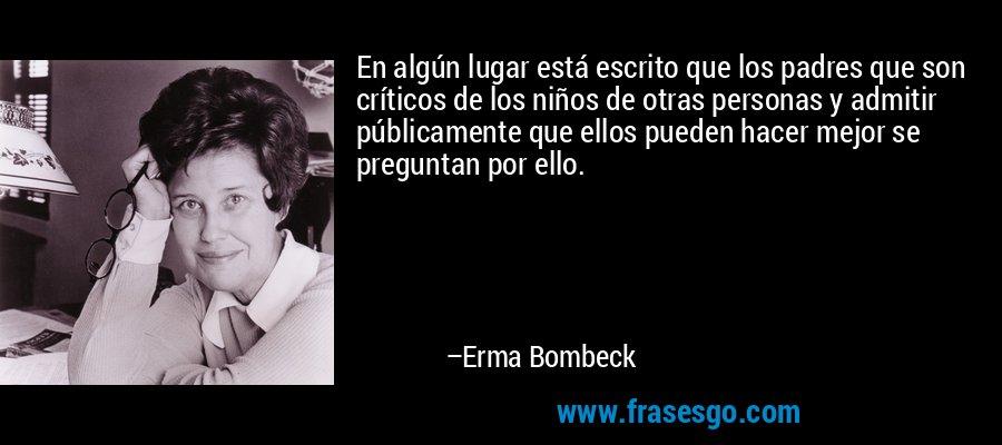 En algún lugar está escrito que los padres que son críticos de los niños de otras personas y admitir públicamente que ellos pueden hacer mejor se preguntan por ello. – Erma Bombeck