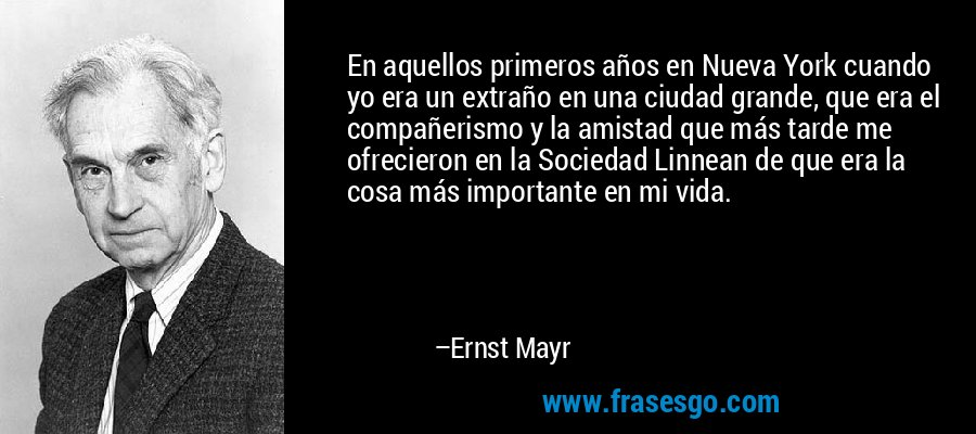 En aquellos primeros años en Nueva York cuando yo era un extraño en una ciudad grande, que era el compañerismo y la amistad que más tarde me ofrecieron en la Sociedad Linnean de que era la cosa más importante en mi vida. – Ernst Mayr