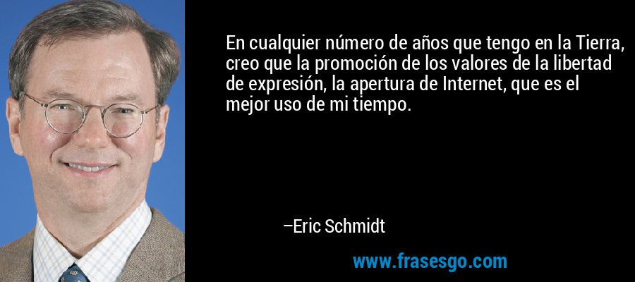 En cualquier número de años que tengo en la Tierra, creo que la promoción de los valores de la libertad de expresión, la apertura de Internet, que es el mejor uso de mi tiempo. – Eric Schmidt