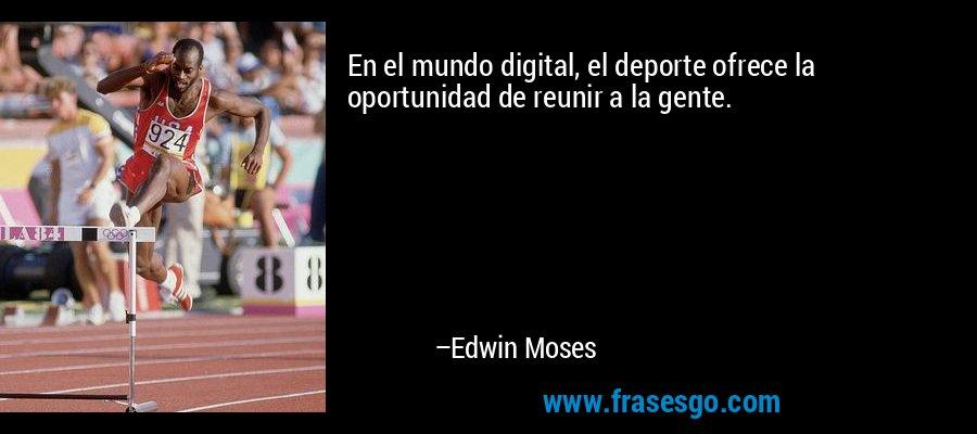 En el mundo digital, el deporte ofrece la oportunidad de reunir a la gente. – Edwin Moses