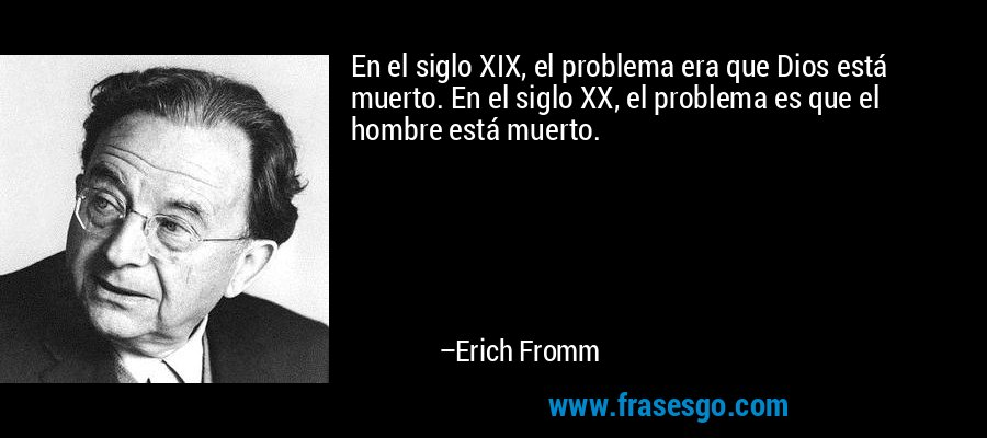 En el siglo XIX, el problema era que Dios está muerto. En el siglo XX, el problema es que el hombre está muerto. – Erich Fromm