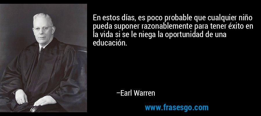 En estos días, es poco probable que cualquier niño pueda suponer razonablemente para tener éxito en la vida si se le niega la oportunidad de una educación. – Earl Warren