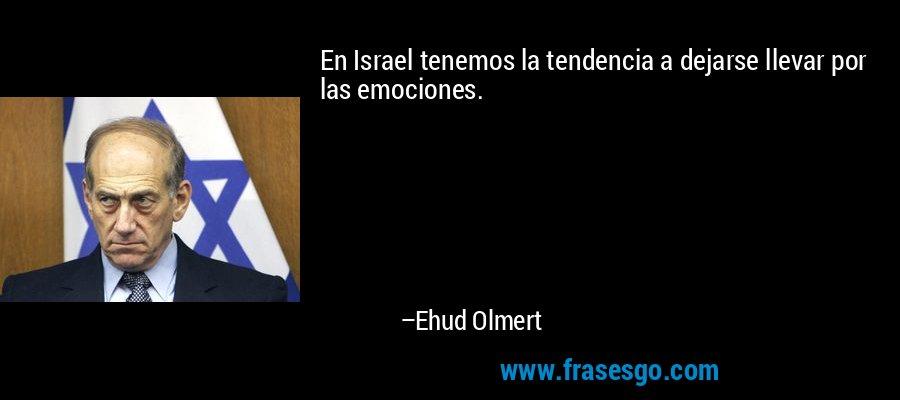 En Israel tenemos la tendencia a dejarse llevar por las emociones. – Ehud Olmert