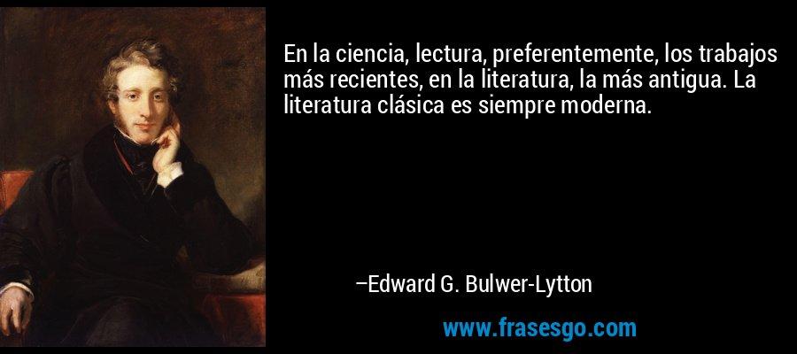 En la ciencia, lectura, preferentemente, los trabajos más recientes, en la literatura, la más antigua. La literatura clásica es siempre moderna. – Edward G. Bulwer-Lytton